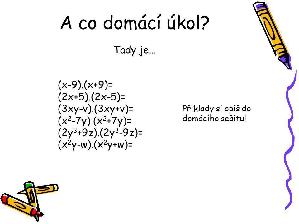 A co domácí úkol Tady je… (x-9).(x+9)= (2x+5).(2x-5)=