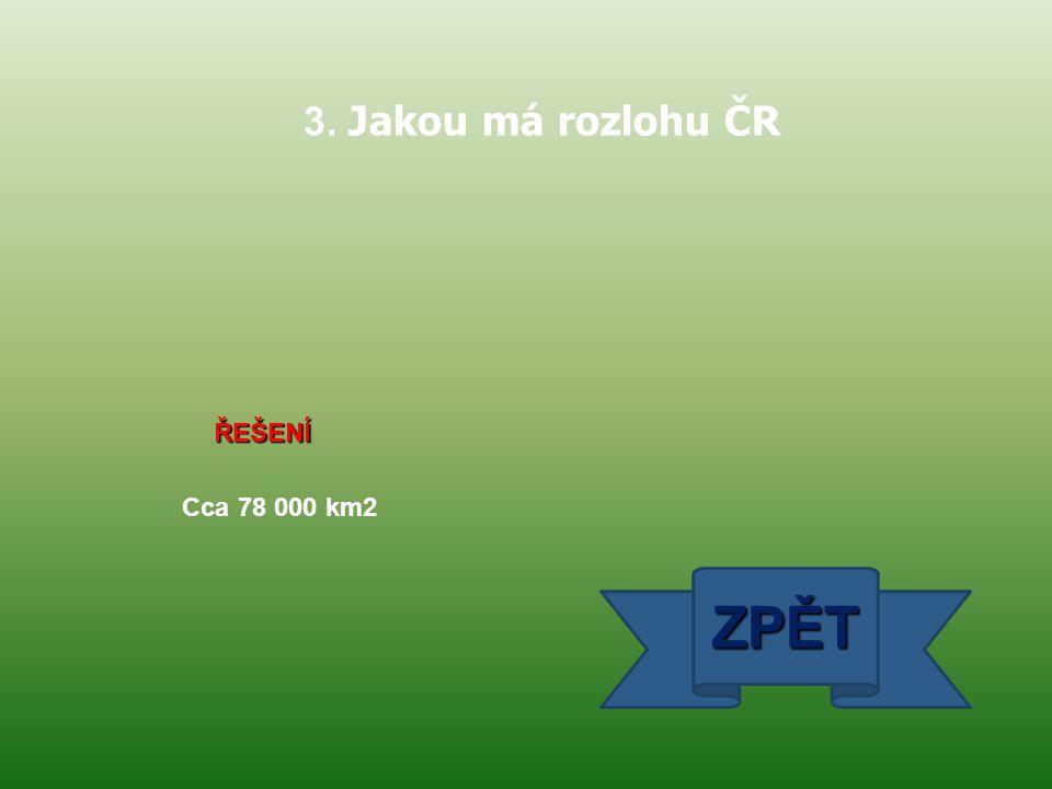 3. Jakou má rozlohu ČR ŘEŠENÍ Cca 78 000 km2 ZPĚT
