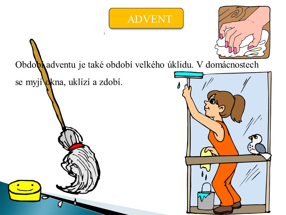 ADVENT Období adventu je také období velkého úklidu. V domácnostech se myjí okna, uklízí a zdobí.