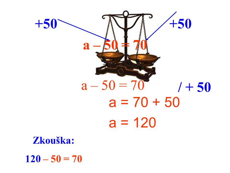 +50 +50 a – 50 = 70 a – 50 = 70 / + 50 a = 70 + 50 a = 120 Zkouška: