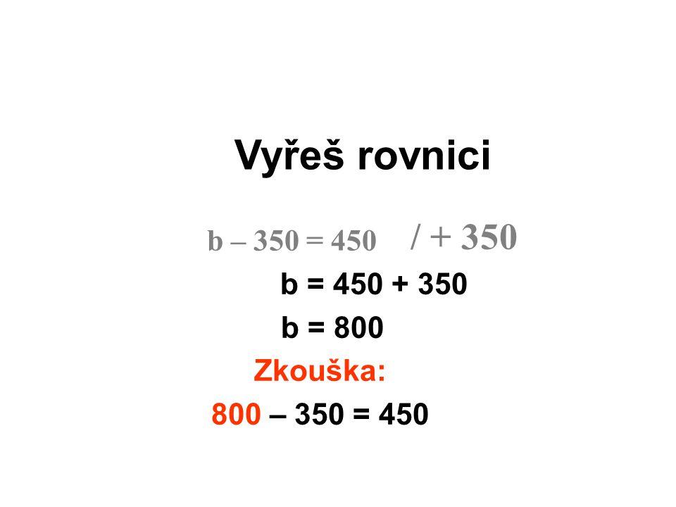 Vyřeš rovnici / + 350 b – 350 = 450 b = 450 + 350 b = 800 Zkouška: