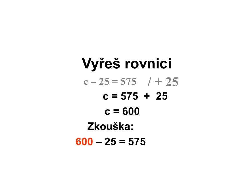 Vyřeš rovnici / + 25 c – 25 = 575 c = 575 + 25 c = 600 Zkouška: