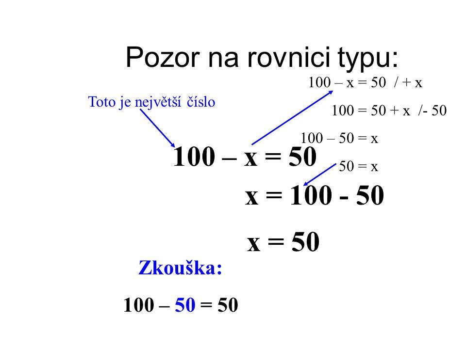 Pozor na rovnici typu: 100 – x = 50 x = 100 - 50 x = 50 Zkouška: