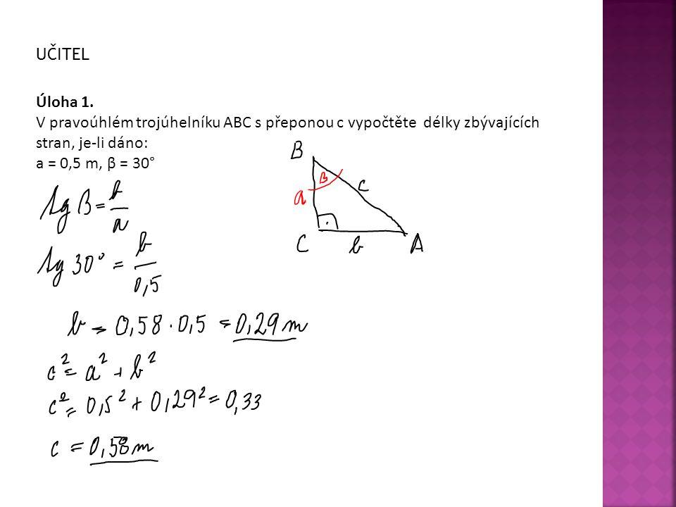 UČITEL Úloha 1. V pravoúhlém trojúhelníku ABC s přeponou c vypočtěte délky zbývajících stran, je-li dáno:
