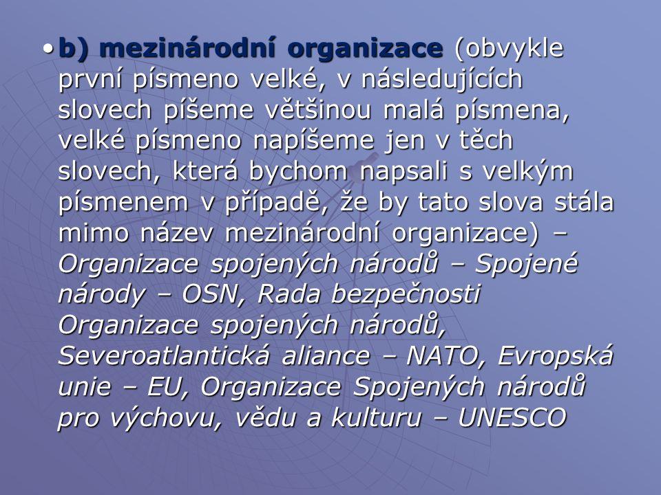 b) mezinárodní organizace (obvykle první písmeno velké, v následujících slovech píšeme většinou malá písmena, velké písmeno napíšeme jen v těch slovech, která bychom napsali s velkým písmenem v případě, že by tato slova stála mimo název mezinárodní organizace) – Organizace spojených národů – Spojené národy – OSN, Rada bezpečnosti Organizace spojených národů, Severoatlantická aliance – NATO, Evropská unie – EU, Organizace Spojených národů pro výchovu, vědu a kulturu – UNESCO