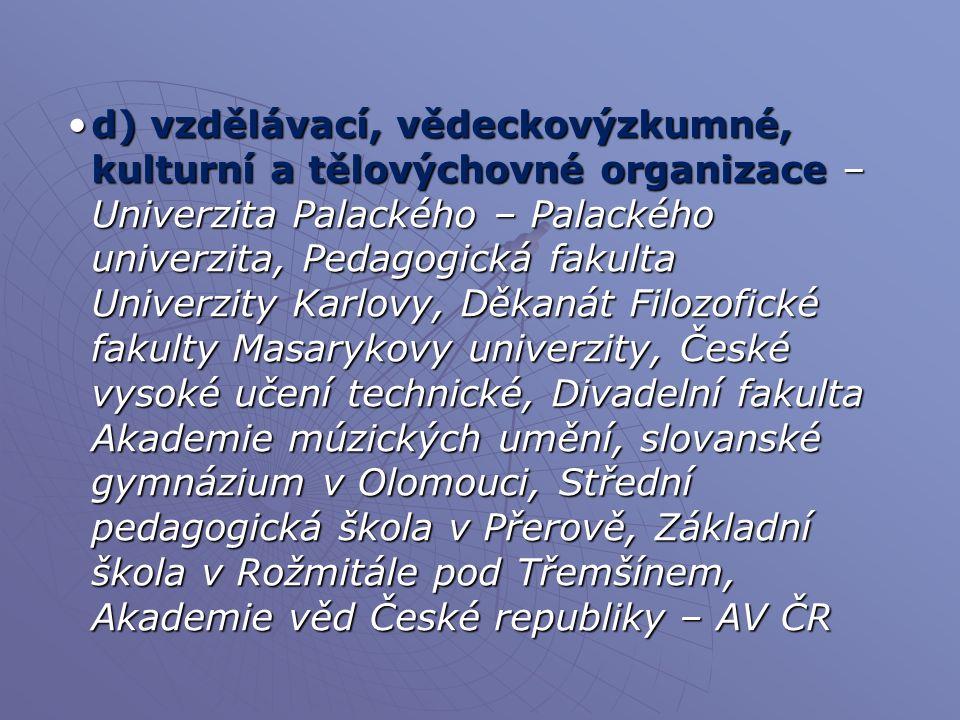 d) vzdělávací, vědeckovýzkumné, kulturní a tělovýchovné organizace – Univerzita Palackého – Palackého univerzita, Pedagogická fakulta Univerzity Karlovy, Děkanát Filozofické fakulty Masarykovy univerzity, České vysoké učení technické, Divadelní fakulta Akademie múzických umění, slovanské gymnázium v Olomouci, Střední pedagogická škola v Přerově, Základní škola v Rožmitále pod Třemšínem, Akademie věd České republiky – AV ČR