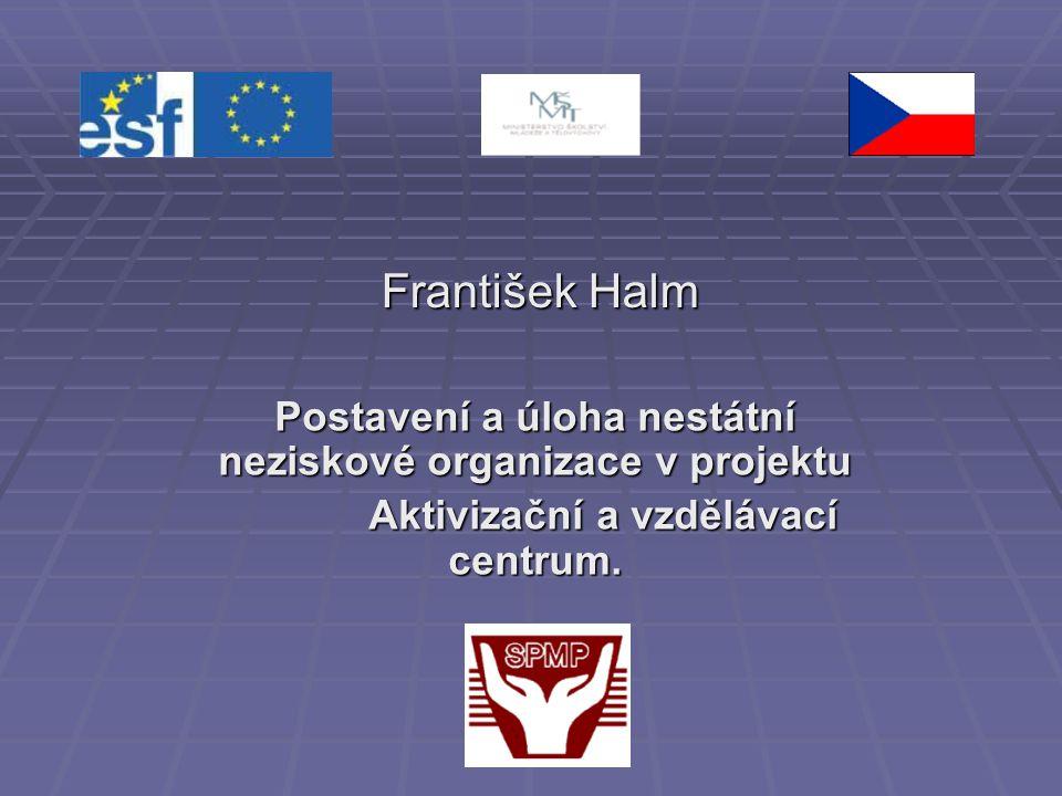 František Halm Postavení a úloha nestátní neziskové organizace v projektu.
