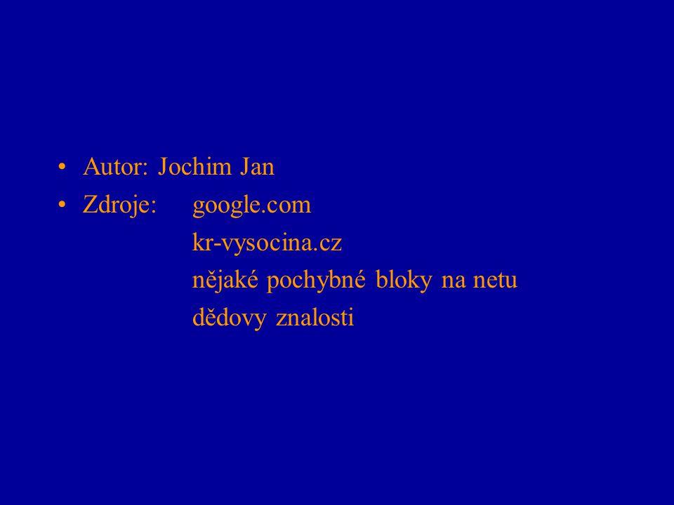 Autor: Jochim Jan Zdroje: google.com kr-vysocina.cz nějaké pochybné bloky na netu dědovy znalosti