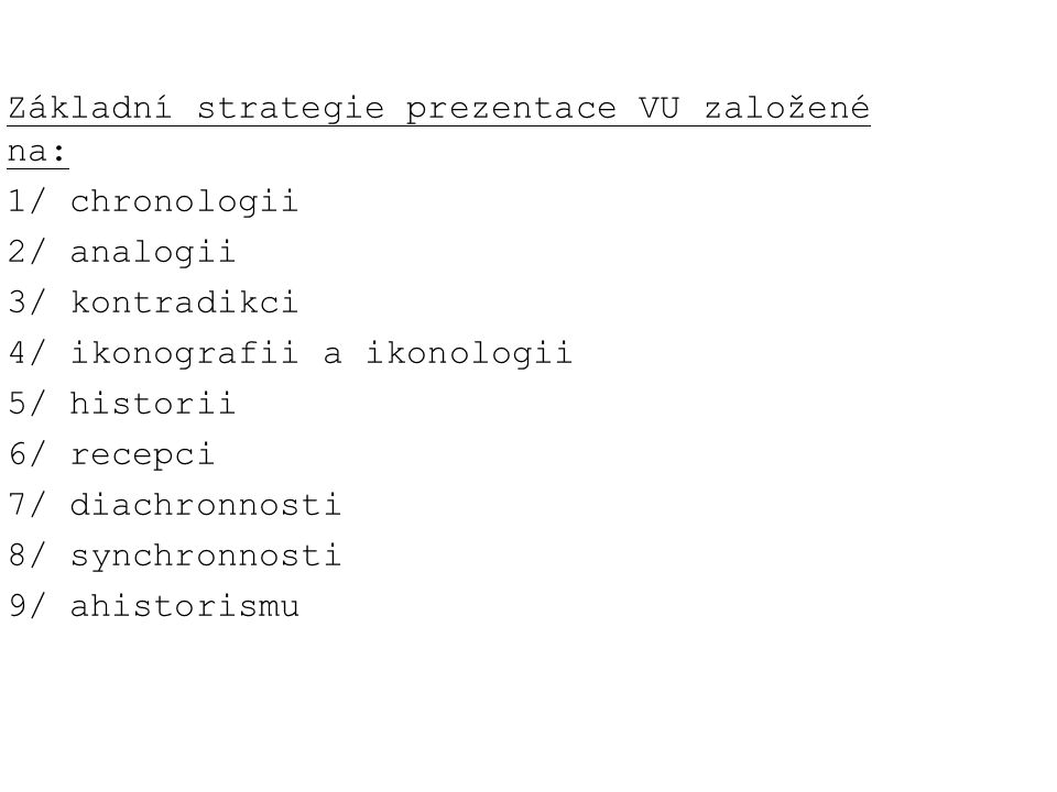 Základní strategie prezentace VU založené na: 1/ chronologii 2/ analogii 3/ kontradikci 4/ ikonografii a ikonologii 5/ historii 6/ recepci 7/ diachronnosti 8/ synchronnosti 9/ ahistorismu
