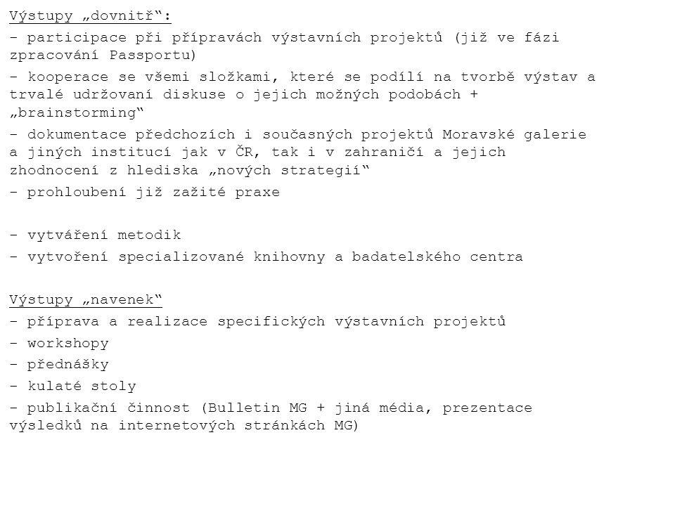 """Výstupy """"dovnitř : - participace při přípravách výstavních projektů (již ve fázi zpracování Passportu) - kooperace se všemi složkami, které se podílí na tvorbě výstav a trvalé udržovaní diskuse o jejich možných podobách + """"brainstorming - dokumentace předchozích i současných projektů Moravské galerie a jiných institucí jak v ČR, tak i v zahraničí a jejich zhodnocení z hlediska """"nových strategií - prohloubení již zažité praxe - vytváření metodik - vytvoření specializované knihovny a badatelského centra Výstupy """"navenek - příprava a realizace specifických výstavních projektů - workshopy - přednášky - kulaté stoly - publikační činnost (Bulletin MG + jiná média, prezentace výsledků na internetových stránkách MG)"""