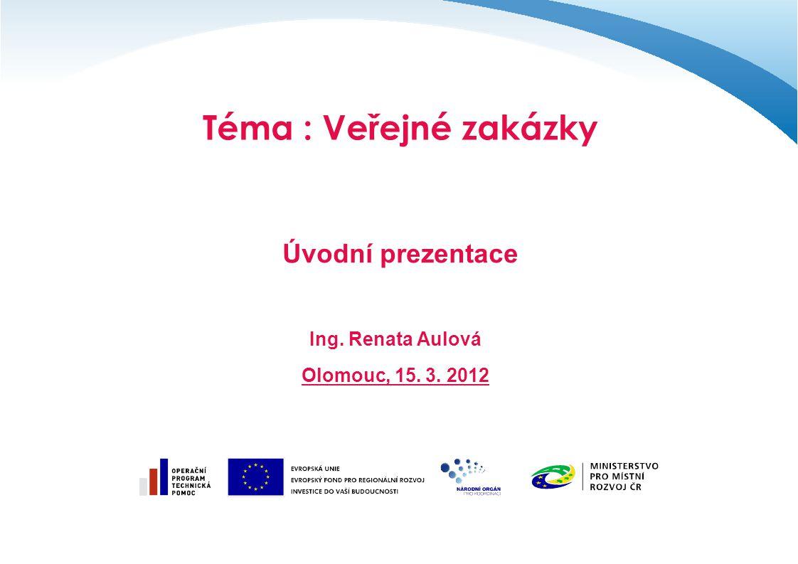 Téma : Veřejné zakázky Úvodní prezentace Ing. Renata Aulová