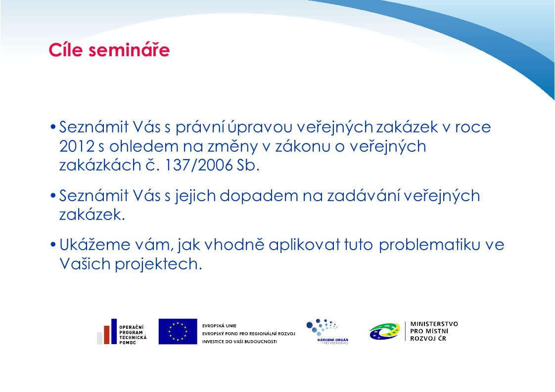 Cíle semináře Seznámit Vás s právní úpravou veřejných zakázek v roce 2012 s ohledem na změny v zákonu o veřejných zakázkách č. 137/2006 Sb.
