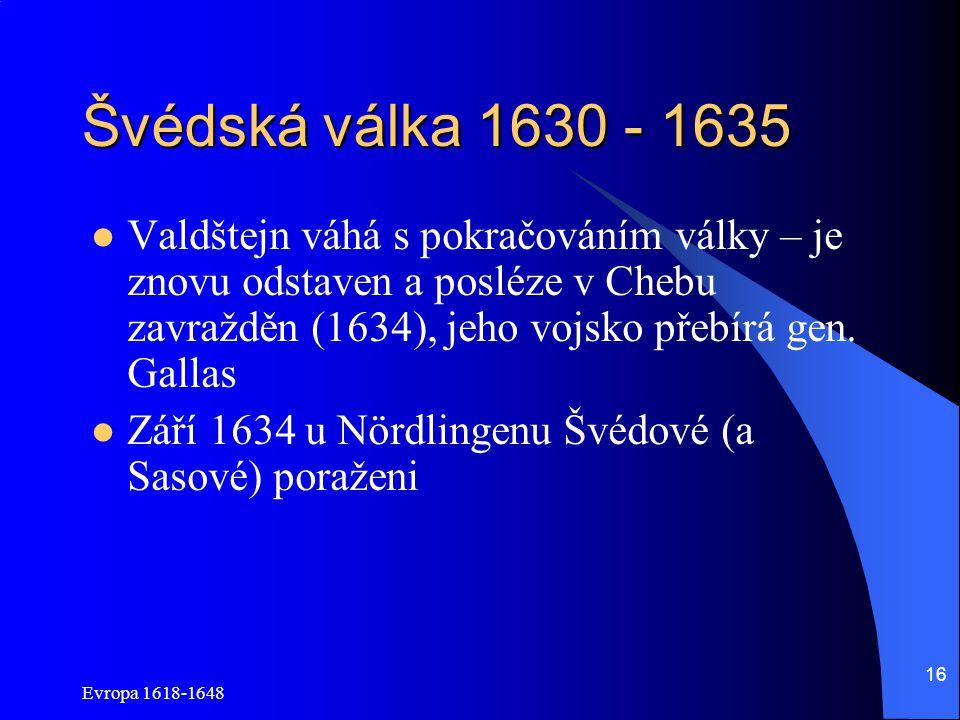 Švédská válka 1630 - 1635 Valdštejn váhá s pokračováním války – je znovu odstaven a posléze v Chebu zavražděn (1634), jeho vojsko přebírá gen. Gallas.
