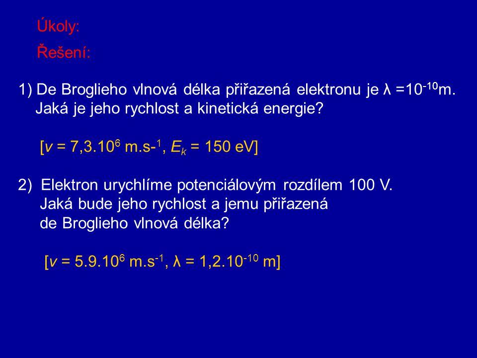 Úkoly: Řešení: 1) De Broglieho vlnová délka přiřazená elektronu je λ =10-10m. Jaká je jeho rychlost a kinetická energie