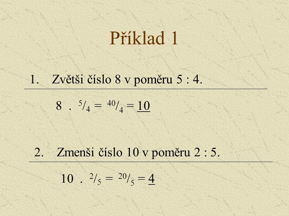 Příklad 1 1. Zvětši číslo 8 v poměru 5 : 4. 8 . 5/4 = 40/4 = 10