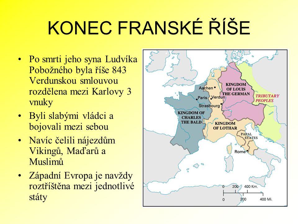 KONEC FRANSKÉ ŘÍŠE Po smrti jeho syna Ludvíka Pobožného byla říše 843 Verdunskou smlouvou rozdělena mezi Karlovy 3 vnuky.