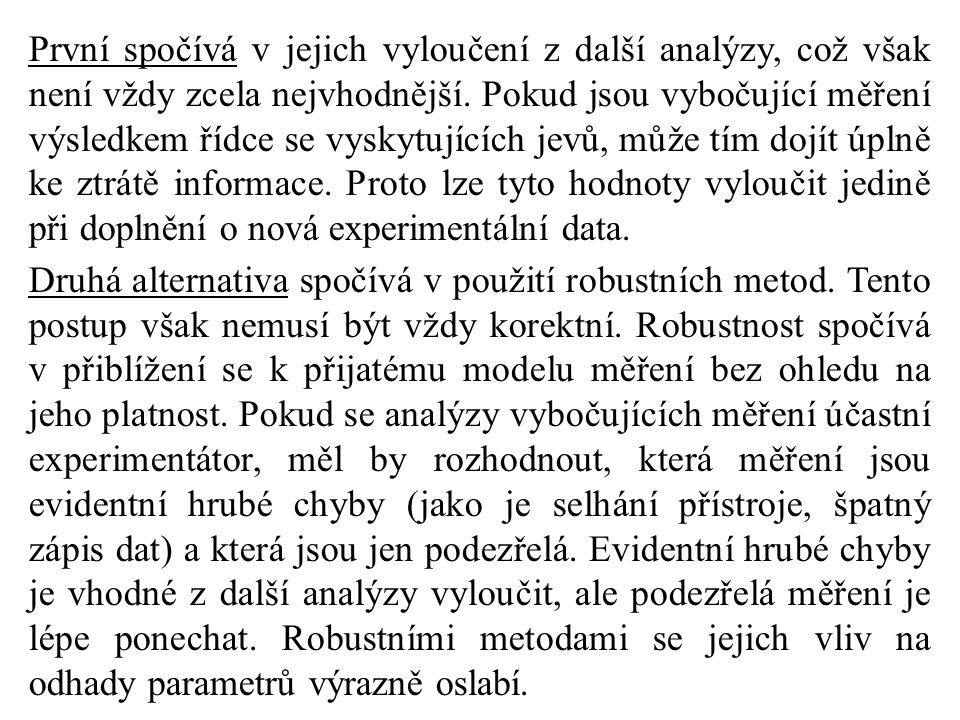 První spočívá v jejich vyloučení z další analýzy, což však není vždy zcela nejvhodnější. Pokud jsou vybočující měření výsledkem řídce se vyskytujících jevů, může tím dojít úplně ke ztrátě informace. Proto lze tyto hodnoty vyloučit jedině při doplnění o nová experimentální data.