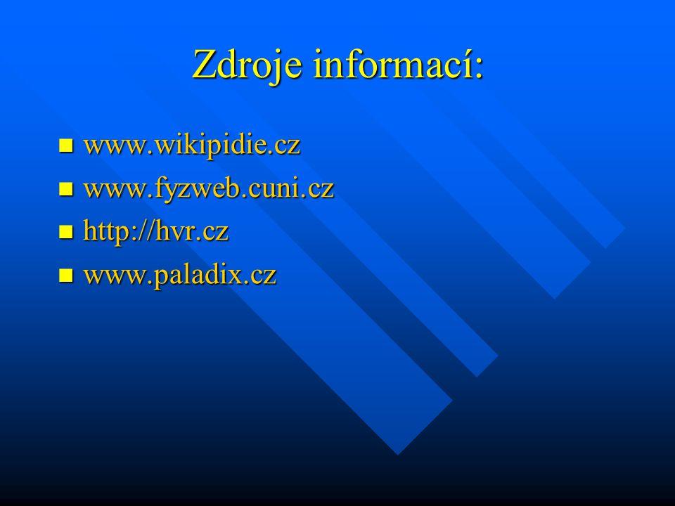 Zdroje informací: www.wikipidie.cz www.fyzweb.cuni.cz http://hvr.cz