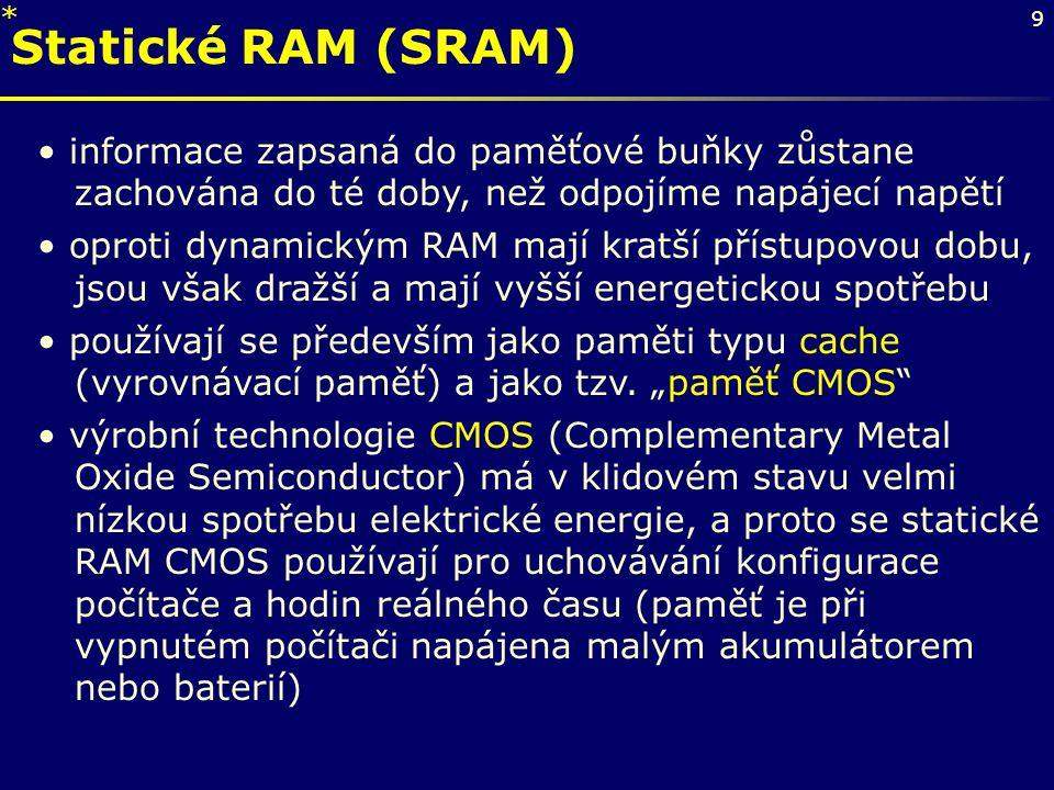 * Statické RAM (SRAM) informace zapsaná do paměťové buňky zůstane zachována do té doby, než odpojíme napájecí napětí.