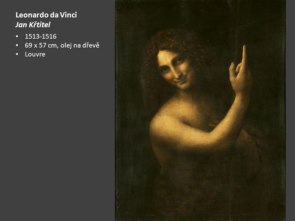 Leonardo da Vinci Jan Křtitel 1513-1516 69 x 57 cm, olej na dřevě