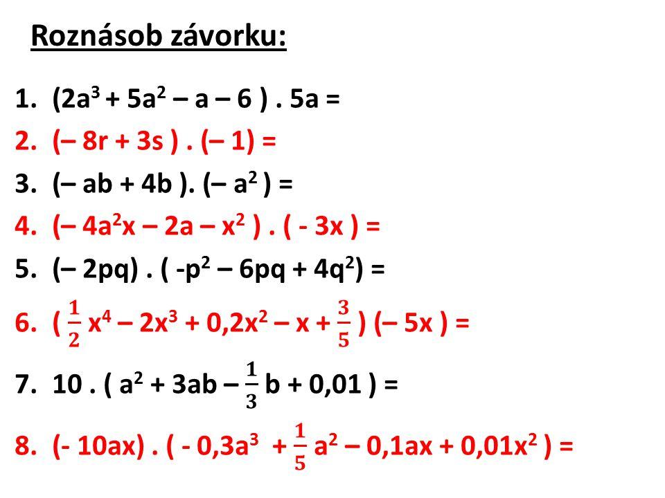 Roznásob závorku: (2a3 + 5a2 – a – 6 ) . 5a = (– 8r + 3s ) . (– 1) =
