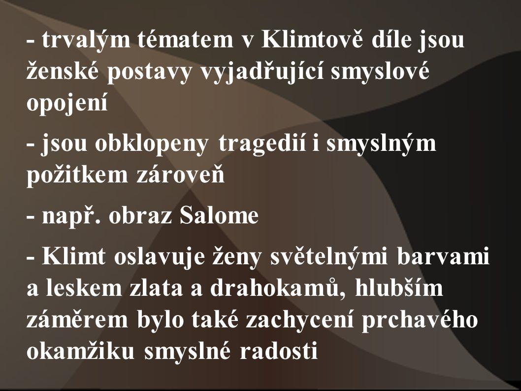 - trvalým tématem v Klimtově díle jsou ženské postavy vyjadřující smyslové opojení