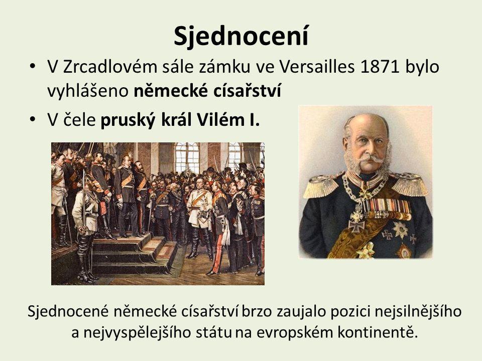 Sjednocení V Zrcadlovém sále zámku ve Versailles 1871 bylo vyhlášeno německé císařství. V čele pruský král Vilém I.