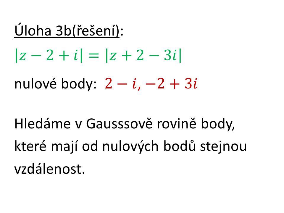 Úloha 3b(řešení): 𝑧−2+𝑖 = 𝑧+2−3𝑖 nulové body: 2−𝑖, −2+3𝑖 Hledáme v Gausssově rovině body, které mají od nulových bodů stejnou vzdálenost.