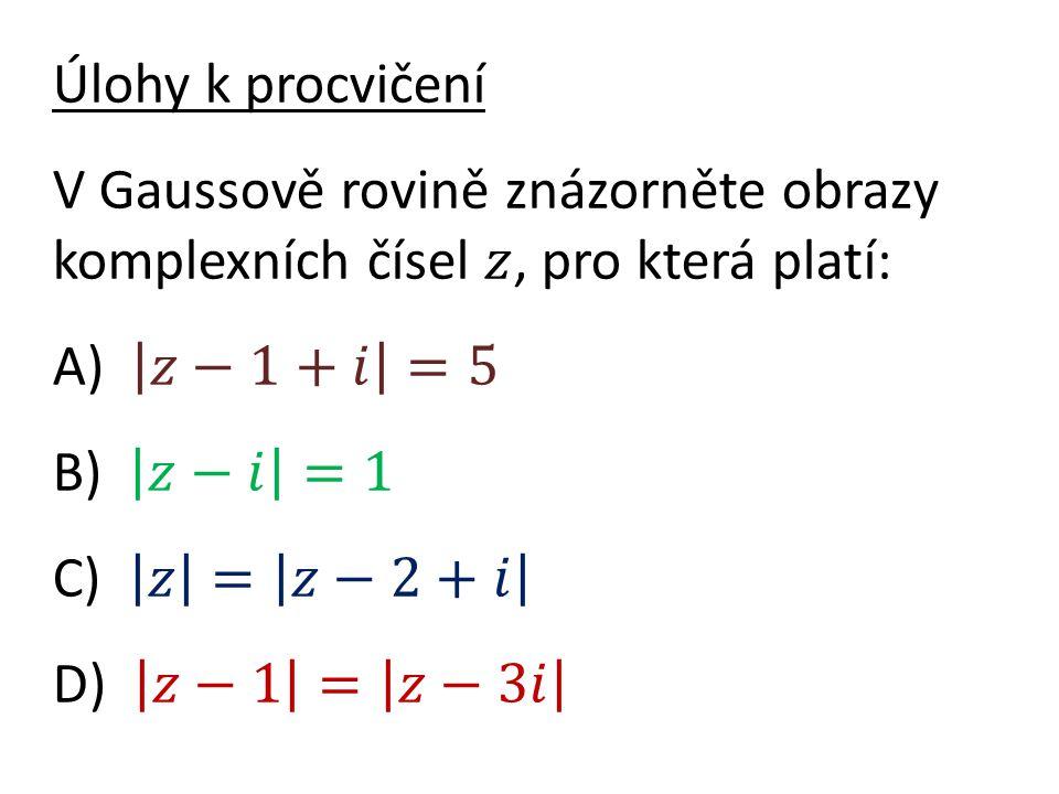 Úlohy k procvičení V Gaussově rovině znázorněte obrazy komplexních čísel 𝑧, pro která platí: A) 𝑧−1+𝑖 =5 B) 𝑧−𝑖 =1 C) 𝑧 = 𝑧−2+𝑖 D) 𝑧−1 = 𝑧−3𝑖