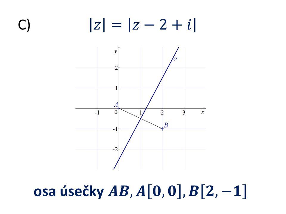 C) 𝑧 = 𝑧−2+𝑖 osa úsečky 𝑨𝑩, 𝑨 𝟎, 𝟎 , 𝑩 𝟐, −𝟏