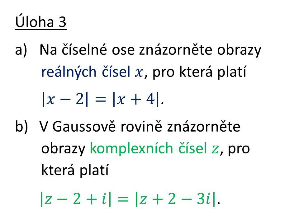 𝑧−2+𝑖 = 𝑧+2−3𝑖 . Úloha 3 Na číselné ose znázorněte obrazy