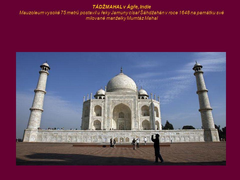 TÁDŽMAHAL v Ágře, Indie Mauzoleum vysoké 75 metrů postavil u řeky Jamuny císař Šáhdžahán v roce 1648 na památku své milované manželky Mumtáz Mahal