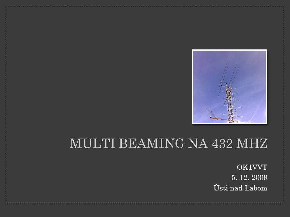 Multi BEAMING na 432 MHz OK1VVT 5. 12. 2009 Ústí nad Labem