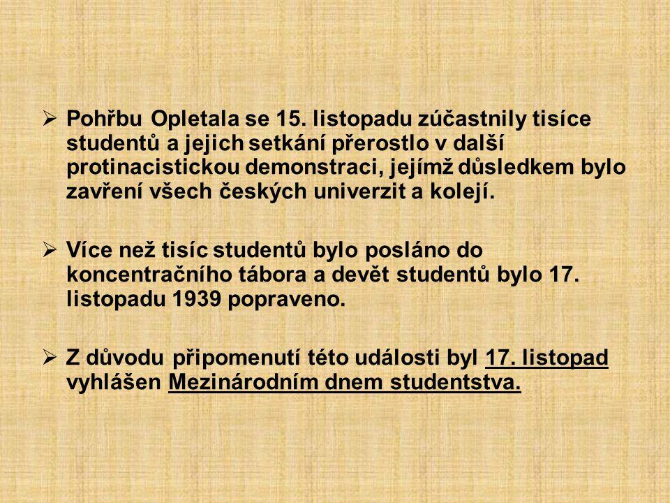 Pohřbu Opletala se 15. listopadu zúčastnily tisíce studentů a jejich setkání přerostlo v další protinacistickou demonstraci, jejímž důsledkem bylo zavření všech českých univerzit a kolejí.