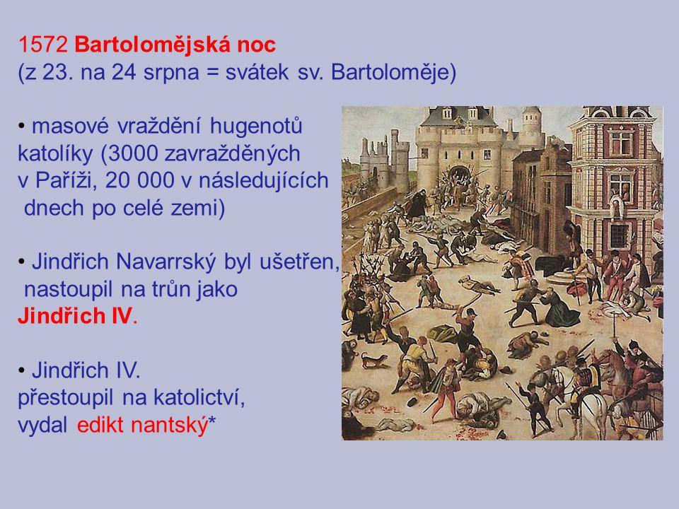 1572 Bartolomějská noc (z 23. na 24 srpna = svátek sv. Bartoloměje) masové vraždění hugenotů. katolíky (3000 zavražděných.