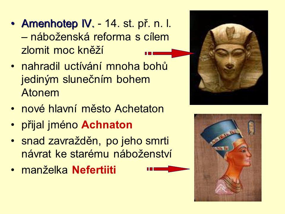 Amenhotep IV. - 14. st. př. n. l. – náboženská reforma s cílem zlomit moc kněží