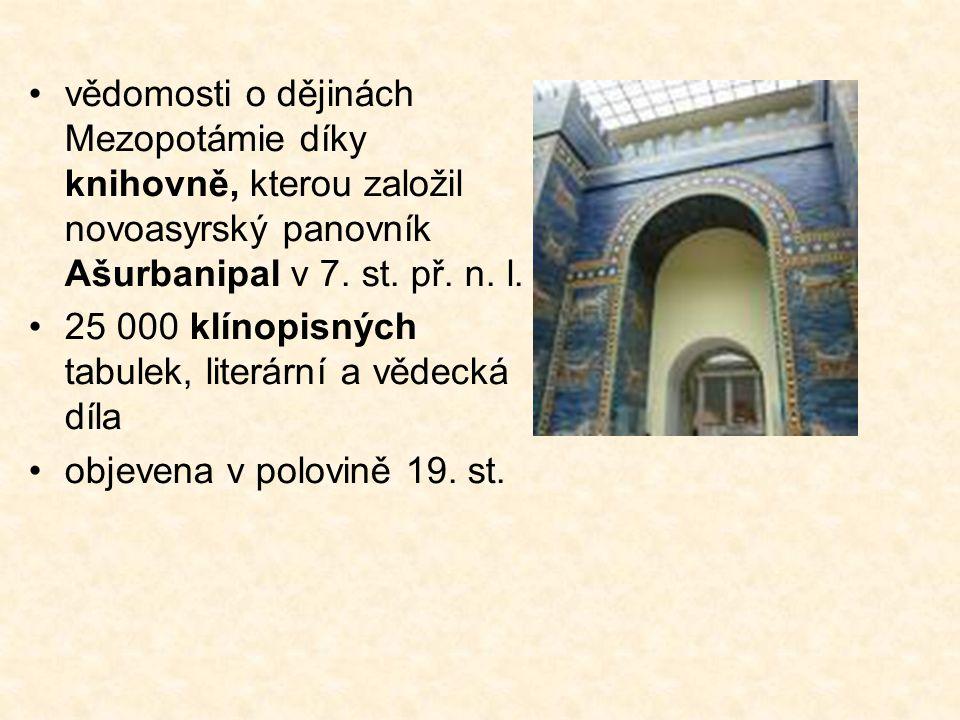 vědomosti o dějinách Mezopotámie díky knihovně, kterou založil novoasyrský panovník Ašurbanipal v 7. st. př. n. l.