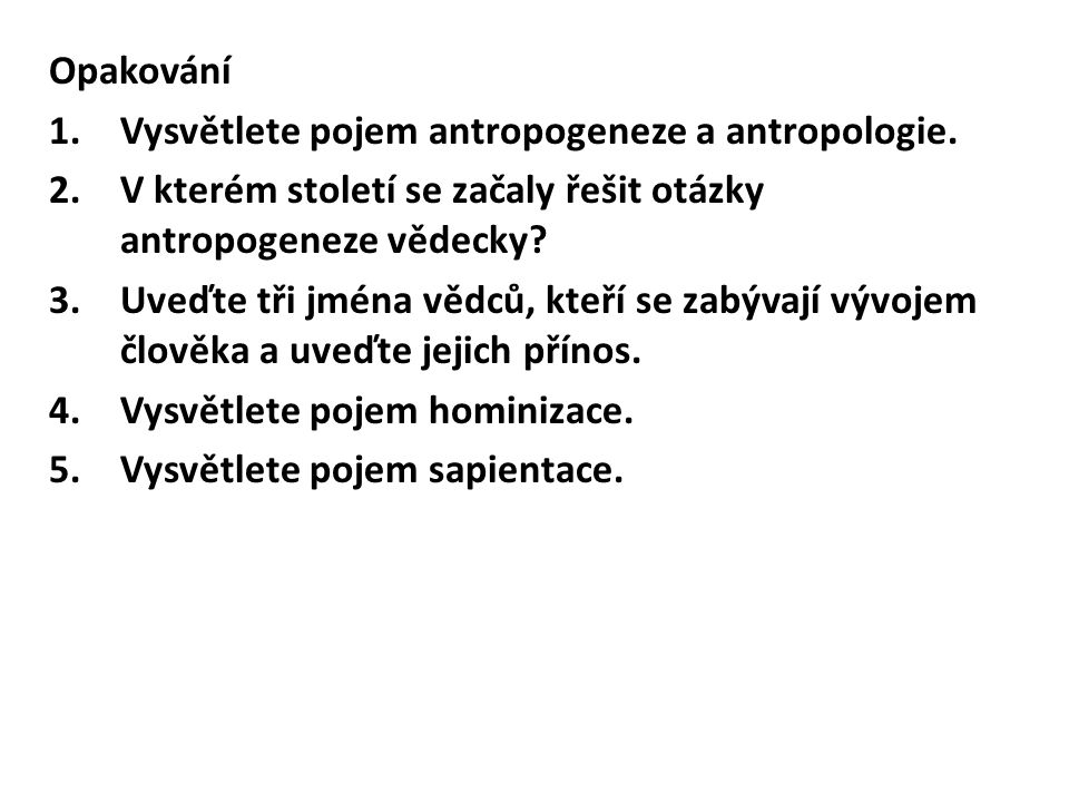Opakování Vysvětlete pojem antropogeneze a antropologie. V kterém století se začaly řešit otázky antropogeneze vědecky