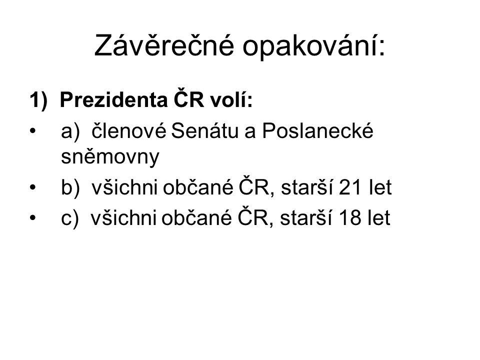 Závěrečné opakování: 1) Prezidenta ČR volí: