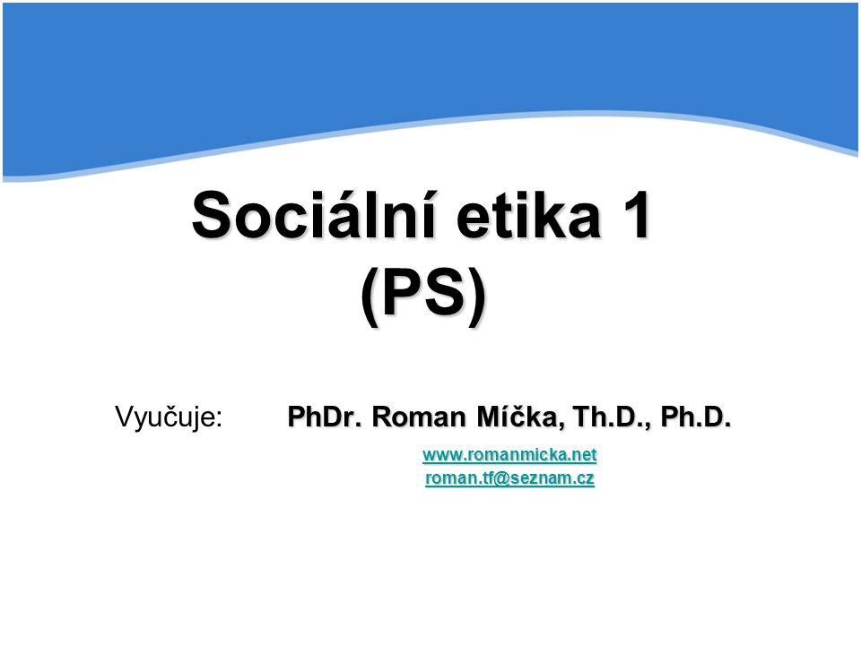 Sociální etika 1 (PS) Vyučuje:. PhDr. Roman Míčka, Th. D. , Ph. D. www