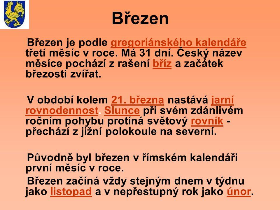 Březen Březen je podle gregoriánského kalendáře třetí měsíc v roce. Má 31 dní. Český název měsíce pochází z rašení bříz a začátek březosti zvířat.