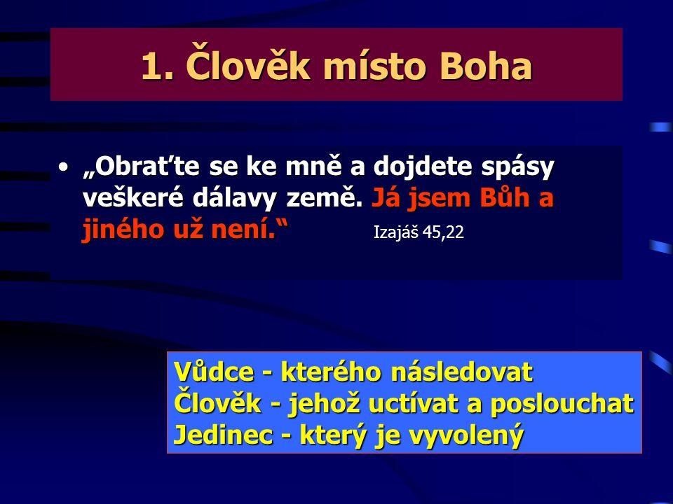 """1. Člověk místo Boha """"Obraťte se ke mně a dojdete spásy veškeré dálavy země. Já jsem Bůh a jiného už není. Izajáš 45,22."""