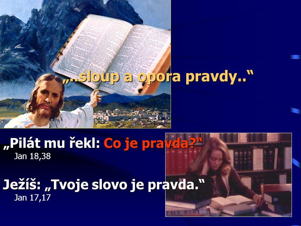 """""""..sloup a opora pravdy.. """"Pilát mu řekl: Co je pravda Jan 18,38"""