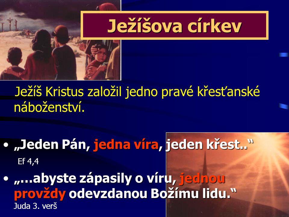 """Ježíšova církev Ježíš Kristus založil jedno pravé křesťanské náboženství. """"Jeden Pán, jedna víra, jeden křest.. Ef 4,4."""