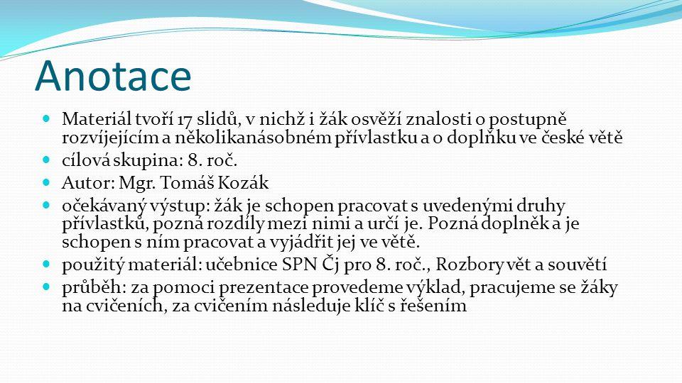 Anotace Materiál tvoří 17 slidů, v nichž i žák osvěží znalosti o postupně rozvíjejícím a několikanásobném přívlastku a o doplňku ve české větě.