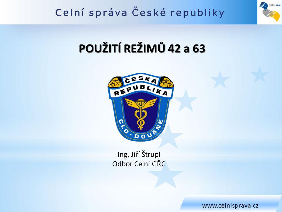 POUŽITÍ REŽIMŮ 42 a 63 Celní správa České republiky Ing. Jiří Štrupl