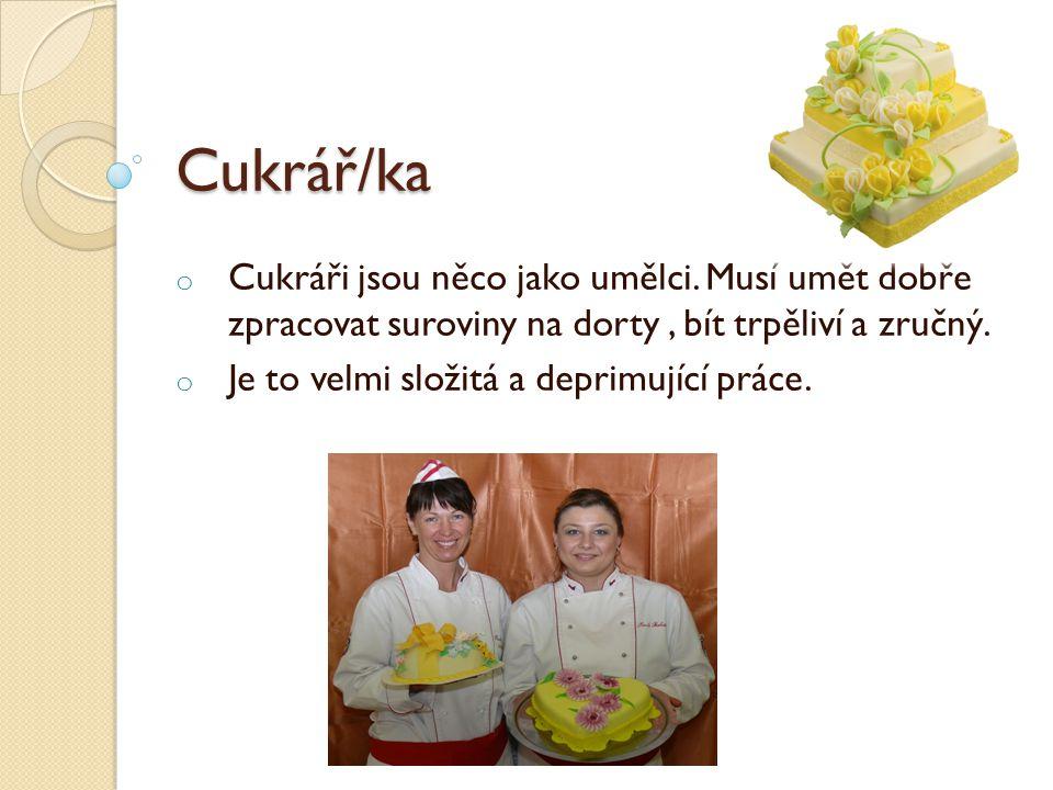 Cukrář/ka Cukráři jsou něco jako umělci. Musí umět dobře zpracovat suroviny na dorty , bít trpěliví a zručný.