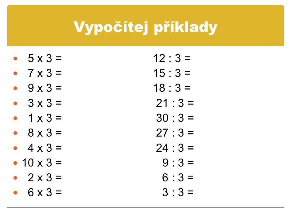 Vypočítej příklady 5 x 3 = 12 : 3 = 7 x 3 = 15 : 3 = 9 x 3 = 18 : 3 =