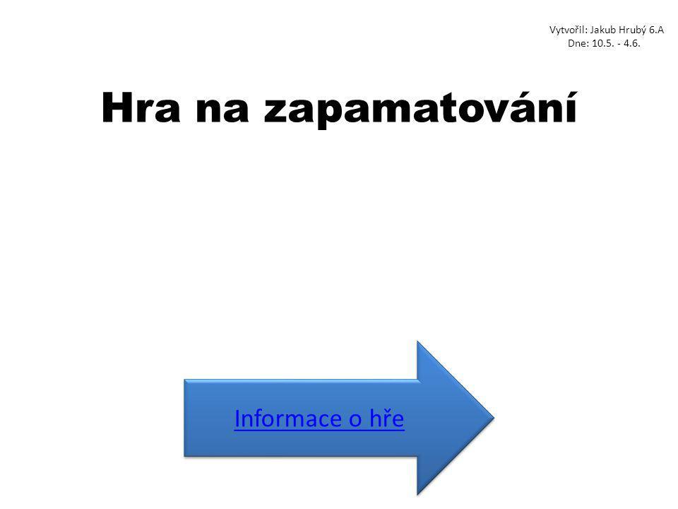 Hra na zapamatování Informace o hře Vytvořil: Jakub Hrubý 6.A