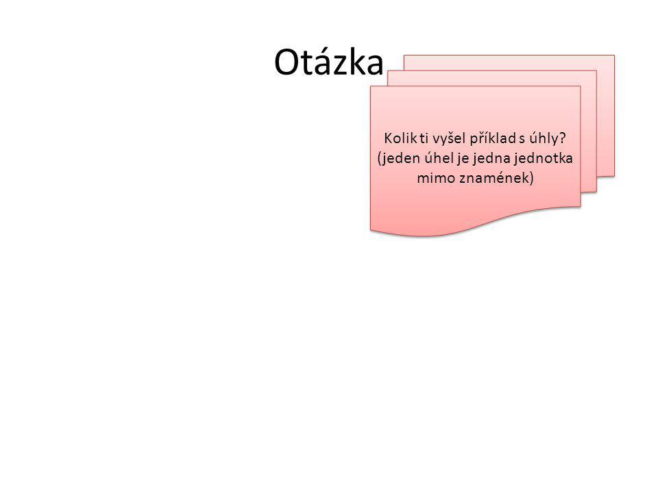 Otázka 4 Kolik ti vyšel příklad s úhly (jeden úhel je jedna jednotka mimo znamének) 12 7 10